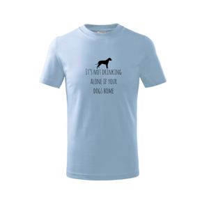 It's not drinking alone if your dogs home - Triko dětské basic